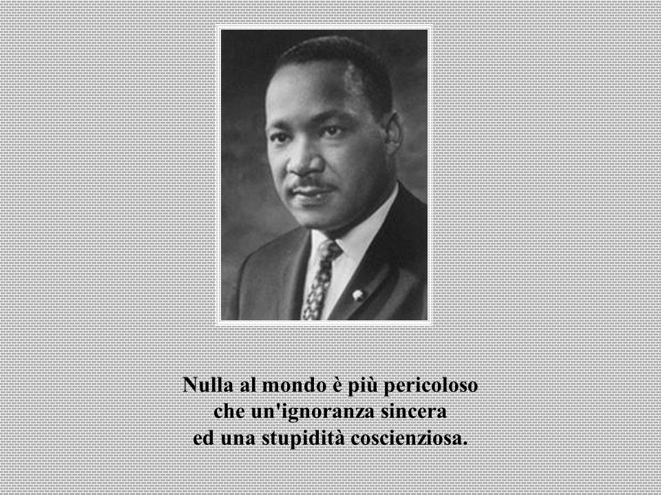 Nulla al mondo è più pericoloso che un ignoranza sincera ed una stupidità coscienziosa.