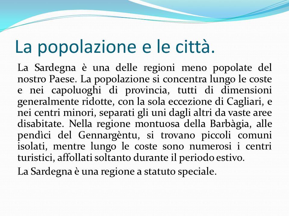 La popolazione e le città. La Sardegna è una delle regioni meno popolate del nostro Paese. La popolazione si concentra lungo le coste e nei capoluoghi