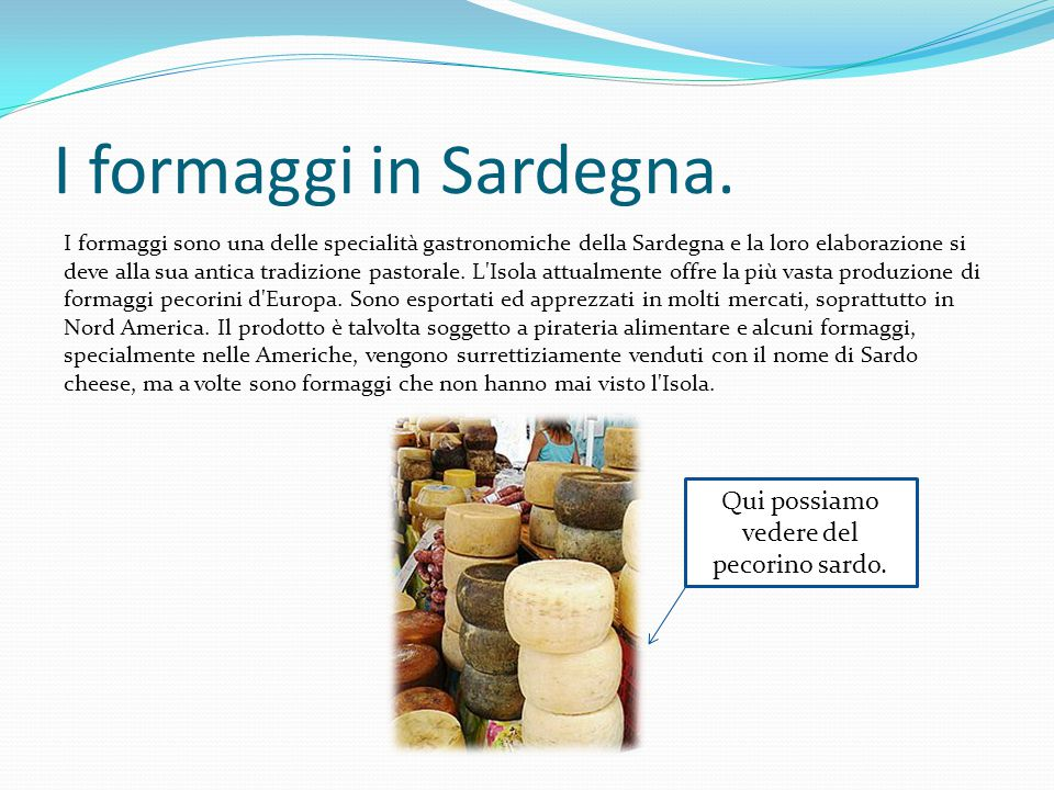 I formaggi in Sardegna. I formaggi sono una delle specialità gastronomiche della Sardegna e la loro elaborazione si deve alla sua antica tradizione pa