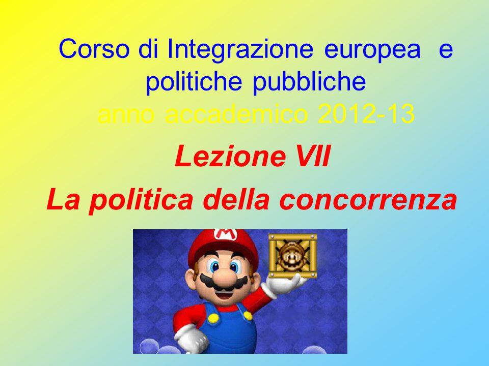 Corso di Integrazione europea e politiche pubbliche anno accademico 2012-13 Lezione VII La politica della concorrenza