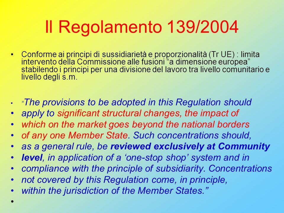Il Regolamento 139/2004 Conforme ai principi di sussidiarietà e proporzionalità (Tr UE) : limita intervento della Commissione alle fusioni a dimensione europea stabilendo i principi per una divisione del lavoro tra livello comunitario e livello degli s.m.