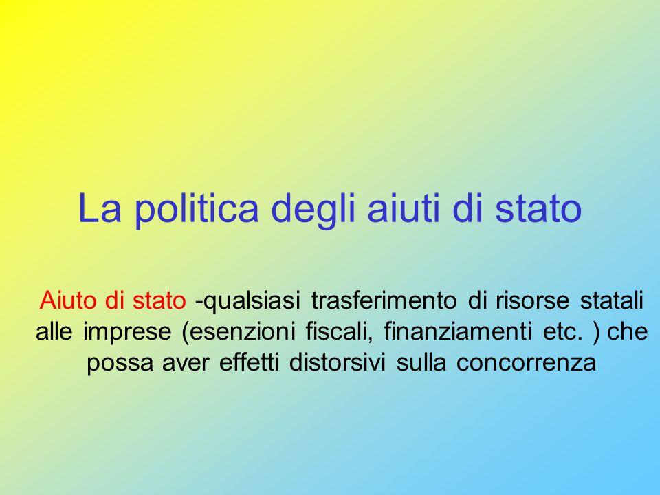 La politica degli aiuti di stato Aiuto di stato -qualsiasi trasferimento di risorse statali alle imprese (esenzioni fiscali, finanziamenti etc.