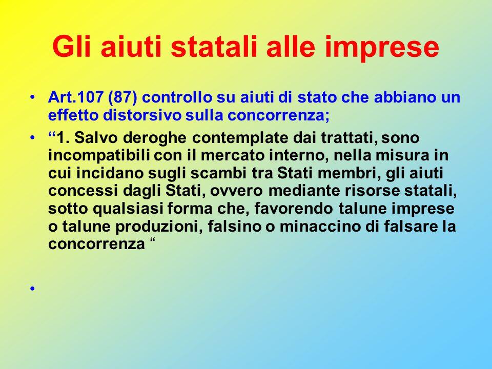 Gli aiuti statali alle imprese Art.107 (87) controllo su aiuti di stato che abbiano un effetto distorsivo sulla concorrenza; 1.