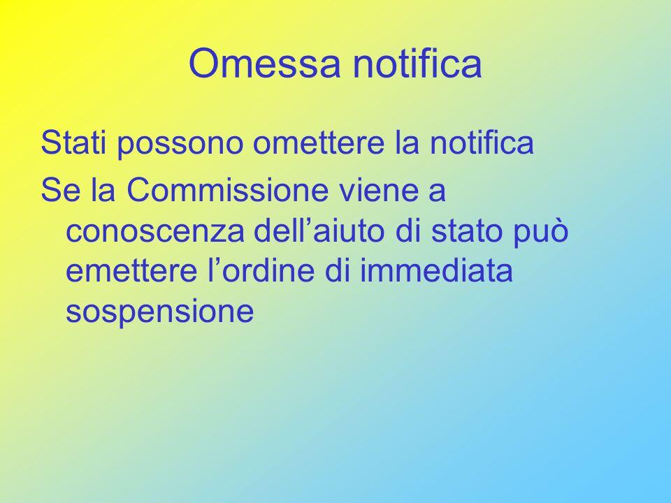 Omessa notifica Stati possono omettere la notifica Se la Commissione viene a conoscenza dell'aiuto di stato può emettere l'ordine di immediata sospensione