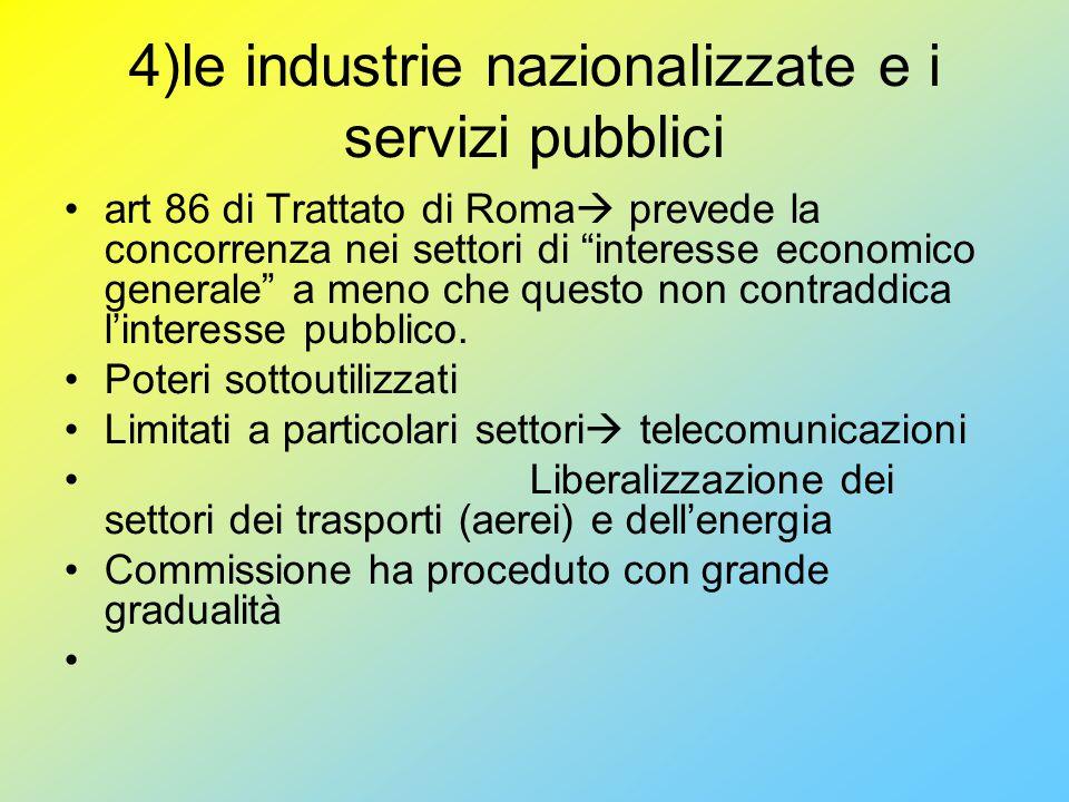 4)le industrie nazionalizzate e i servizi pubblici art 86 di Trattato di Roma  prevede la concorrenza nei settori di interesse economico generale a meno che questo non contraddica l'interesse pubblico.