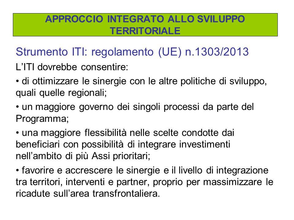 Strumento ITI: regolamento (UE) n.1303/2013 L'ITI dovrebbe consentire: di ottimizzare le sinergie con le altre politiche di sviluppo, quali quelle regionali; un maggiore governo dei singoli processi da parte del Programma; una maggiore flessibilità nelle scelte condotte dai beneficiari con possibilità di integrare investimenti nell'ambito di più Assi prioritari; favorire e accrescere le sinergie e il livello di integrazione tra territori, interventi e partner, proprio per massimizzare le ricadute sull'area transfrontaliera.