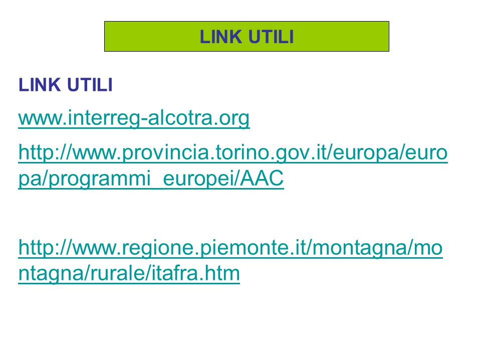 LINK UTILI www.interreg-alcotra.org http://www.provincia.torino.gov.it/europa/euro pa/programmi_europei/AAC http://www.regione.piemonte.it/montagna/mo ntagna/rurale/itafra.htm