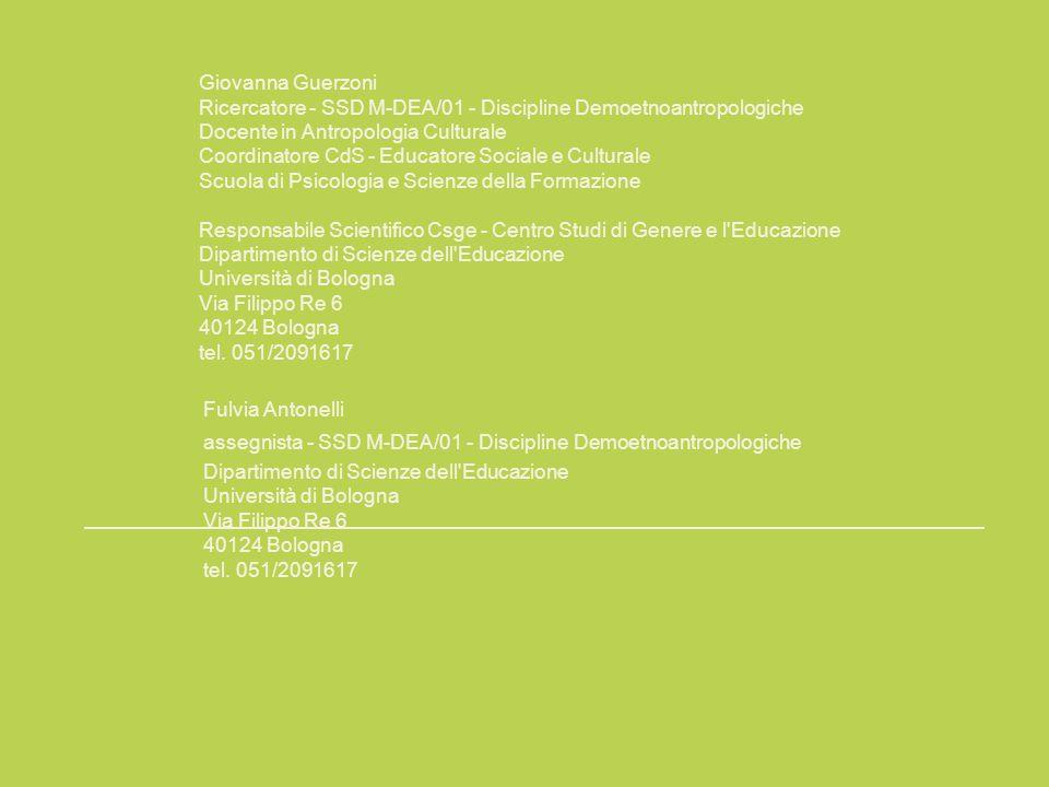Giovanna Guerzoni Ricercatore - SSD M-DEA/01 - Discipline Demoetnoantropologiche Docente in Antropologia Culturale Coordinatore CdS - Educatore Sociale e Culturale Scuola di Psicologia e Scienze della Formazione Responsabile Scientifico Csge - Centro Studi di Genere e l Educazione Dipartimento di Scienze dell Educazione Università di Bologna Via Filippo Re 6 40124 Bologna tel.