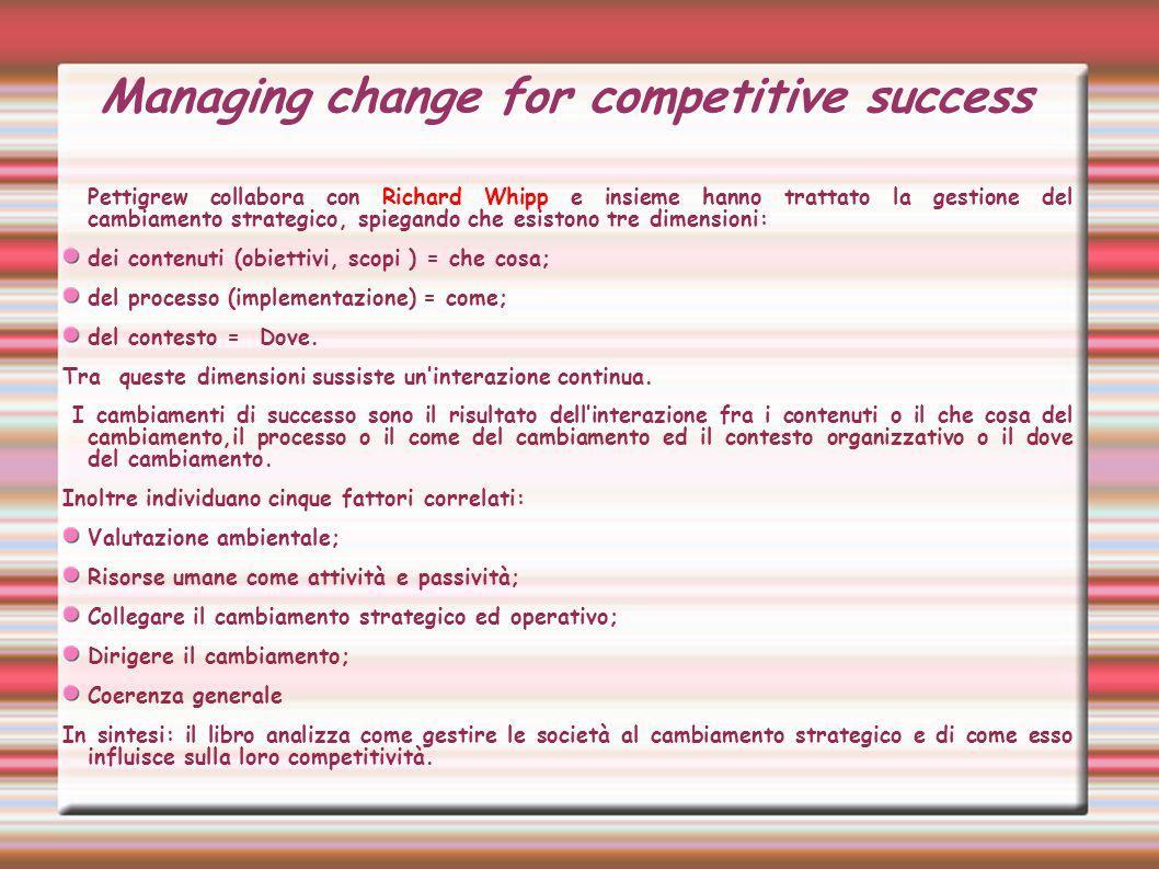 Managing change for competitive success Pettigrew collabora con Richard Whipp e insieme hanno trattato la gestione del cambiamento strategico, spiegando che esistono tre dimensioni: dei contenuti (obiettivi, scopi ) = che cosa; del processo (implementazione) = come; del contesto = Dove.