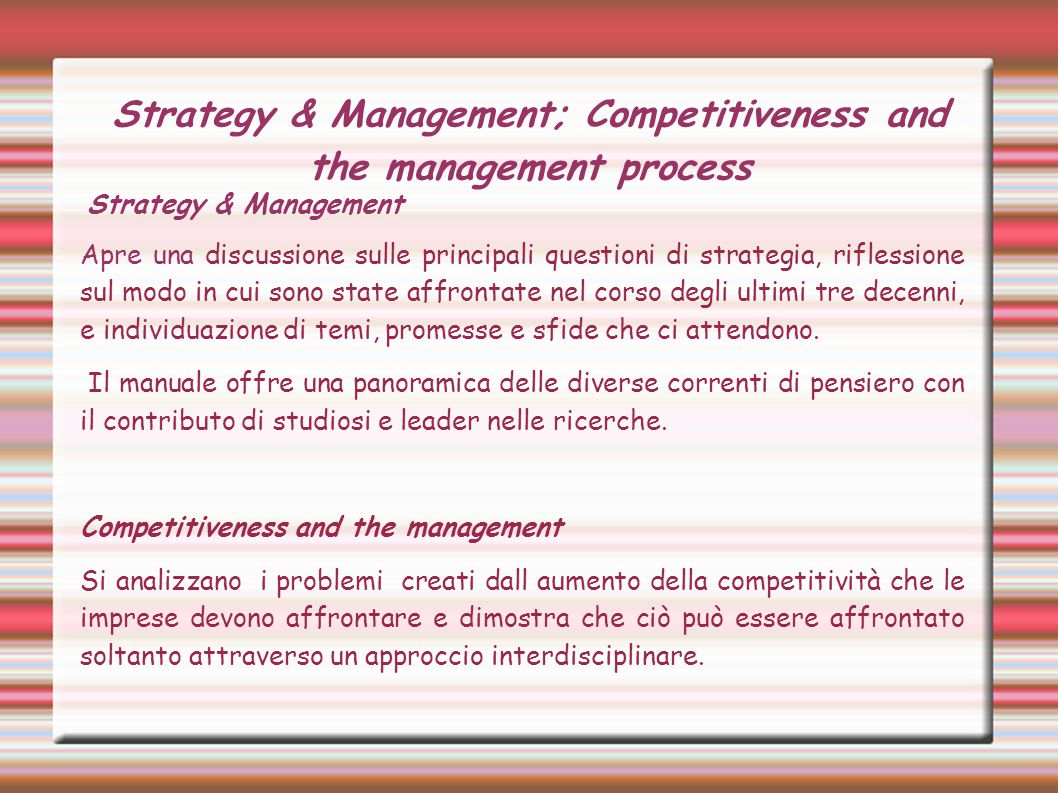 Strategy & Management; Competitiveness and the management process Strategy & Management Apre una discussione sulle principali questioni di strategia, riflessione sul modo in cui sono state affrontate nel corso degli ultimi tre decenni, e individuazione di temi, promesse e sfide che ci attendono.