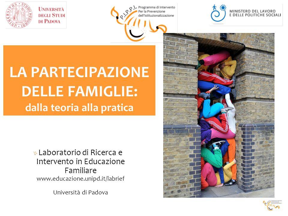 Laboratorio di Ricerca e Intervento in Educazione Familiare www.educazione.unipd.it/labrief Università di Padova LA PARTECIPAZIONE DELLE FAMIGLIE: dalla teoria alla pratica