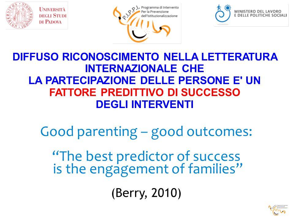 DIFFUSO RICONOSCIMENTO NELLA LETTERATURA INTERNAZIONALE CHE LA PARTECIPAZIONE DELLE PERSONE E UN FATTORE PREDITTIVO DI SUCCESSO DEGLI INTERVENTI Good parenting – good outcomes: The best predictor of success is the engagement of families (Berry, 2010)