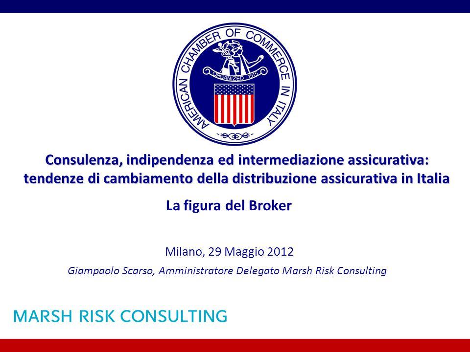 Consulenza, indipendenza ed intermediazione assicurativa: tendenze di cambiamento della distribuzione assicurativa in Italia La figura del Broker Giampaolo Scarso, Amministratore Delegato Marsh Risk Consulting Milano, 29 Maggio 2012