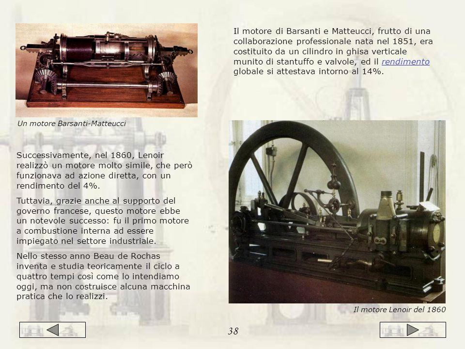 Il motore di Barsanti e Matteucci, frutto di una collaborazione professionale nata nel 1851, era costituito da un cilindro in ghisa verticale munito di stantuffo e valvole, ed il rendimento globale si attestava intorno al 14%.rendimento Il motore Lenoir del 1860 Successivamente, nel 1860, Lenoir realizzò un motore molto simile, che però funzionava ad azione diretta, con un rendimento del 4%.