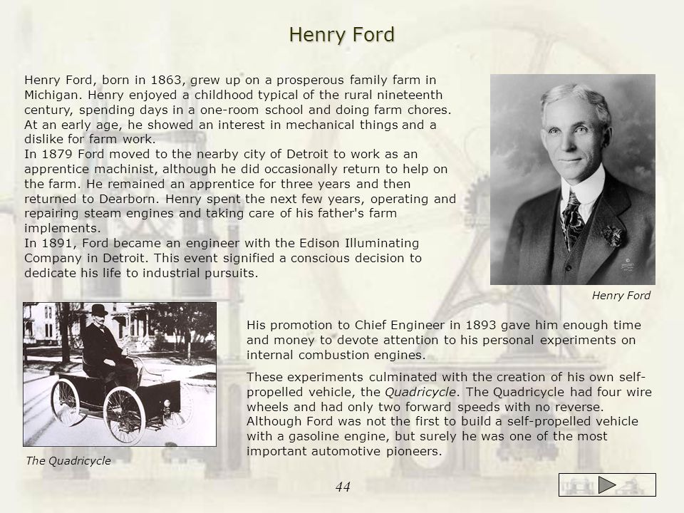 Henry Ford, born in 1863, grew up on a prosperous family farm in Michigan. Henry enjoyed a childhood typical of the rural nineteenth century, spending
