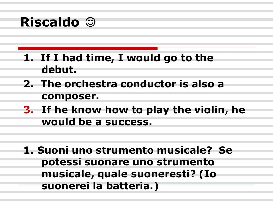 Riscaldo 1. If I had time, I would go to the debut. 2. The orchestra conductor is also a composer. 3.If he know how to play the violin, he would be a