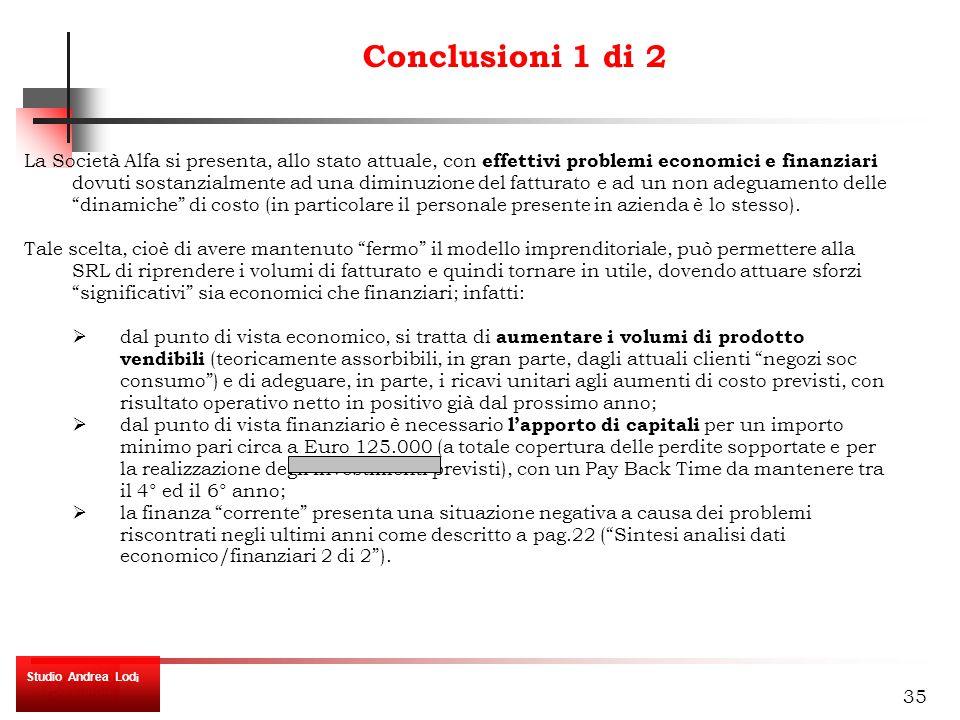 35 Conclusioni 1 di 2 La Società Alfa si presenta, allo stato attuale, con effettivi problemi economici e finanziari dovuti sostanzialmente ad una diminuzione del fatturato e ad un non adeguamento delle dinamiche di costo (in particolare il personale presente in azienda è lo stesso).