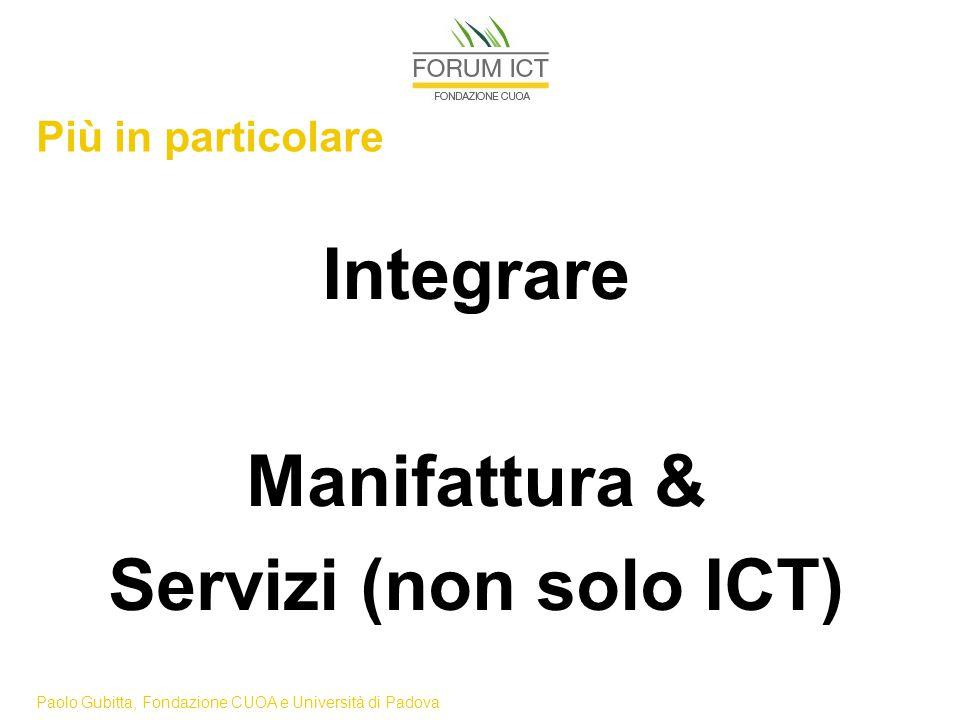 Paolo Gubitta, Fondazione CUOA e Università di Padova Più in particolare Integrare Manifattura & Servizi (non solo ICT)