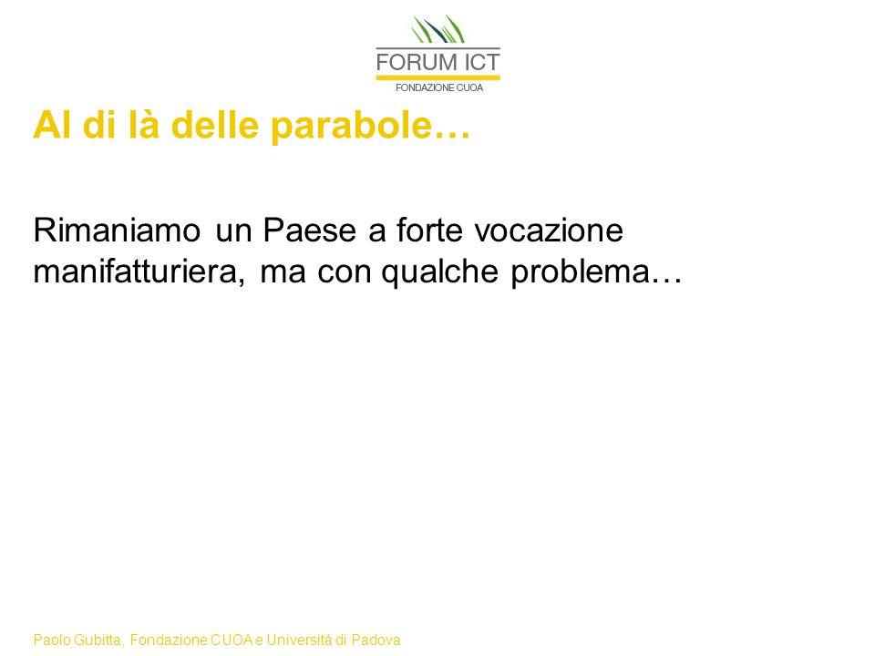 Paolo Gubitta, Fondazione CUOA e Università di Padova Al di là delle parabole… Rimaniamo un Paese a forte vocazione manifatturiera, ma con qualche problema…