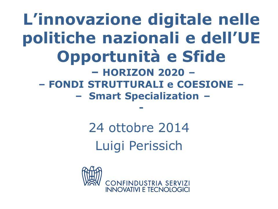 L'innovazione digitale nelle politiche nazionali e dell'UE Opportunità e Sfide – HORIZON 2020 – – FONDI STRUTTURALI e COESIONE – – Smart Specialization – - 24 ottobre 2014 Luigi Perissich