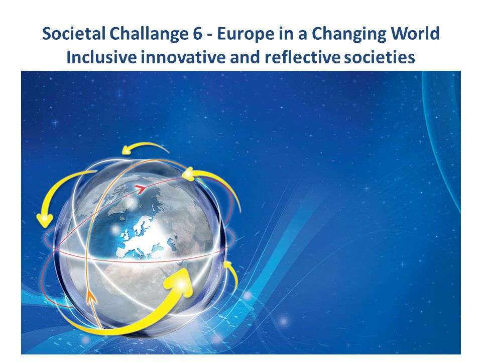 Societal Challange 6 - Europe in a Changing World Inclusive innovative and reflective societies