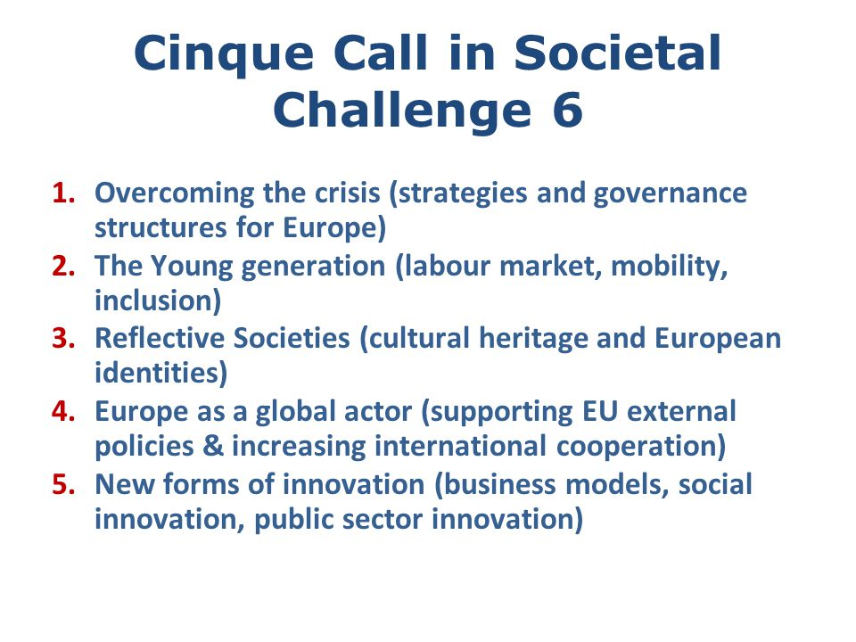 Cinque Call in Societal Challenge 6 1.Overcoming the crisis (strategies and governance structures for Europe) 2.The Young generation (labour market, mobility, inclusion) 3.Reflective Societies (cultural heritage and European identities) 4.Europe as a global actor (supporting EU external policies & increasing international cooperation) 5.New forms of innovation (business models, social innovation, public sector innovation)