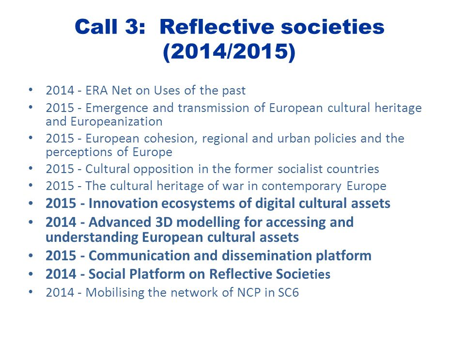 Call 3: Reflective societies (2014/2015) 2014 - ERA Net on Uses of the past 2015 - Emergence and transmission of European cultural heritage and Europeanization 2015 - European cohesion, regional and urban policies and the perceptions of Europe 2015 - Cultural opposition in the former socialist countries 2015 - The cultural heritage of war in contemporary Europe 2015 - Innovation ecosystems of digital cultural assets 2014 - Advanced 3D modelling for accessing and understanding European cultural assets 2015 - Communication and dissemination platform 2014 - Social Platform on Reflective Socie ties 2014 - Mobilising the network of NCP in SC6