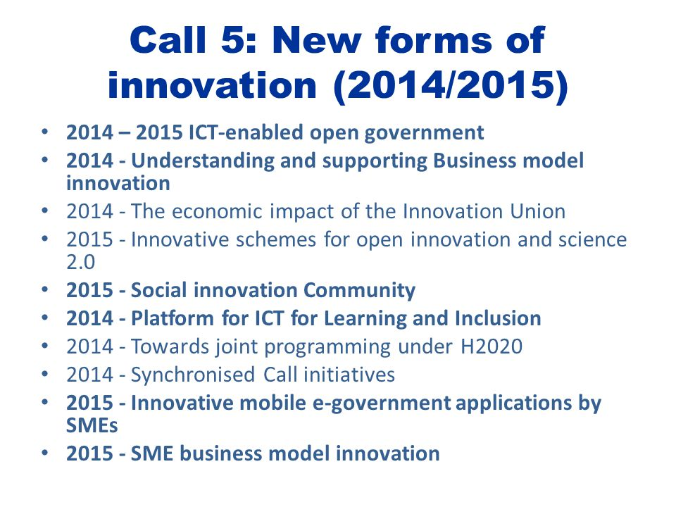 Call 5: New forms of innovation (2014/2015) 2014 – 2015 ICT-enabled open government 2014 - Understanding and supporting Business model innovation 2014 - The economic impact of the Innovation Union 2015 - Innovative schemes for open innovation and science 2.0 2015 - Social innovation Community 2014 - Platform for ICT for Learning and Inclusion 2014 - Towards joint programming under H2020 2014 - Synchronised Call initiatives 2015 - Innovative mobile e-government applications by SMEs 2015 - SME business model innovation