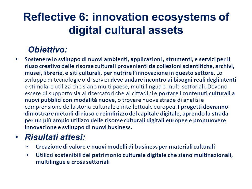 Reflective 6: innovation ecosystems of digital cultural assets Obiettivo: Sostenere lo sviluppo di nuovi ambienti, applicazioni, strumenti, e servizi per il riuso creativo delle risorse culturali provenienti da collezioni scientifiche, archivi, musei, librerie, e siti culturali, per nutrire l'innovazione in questo settore.