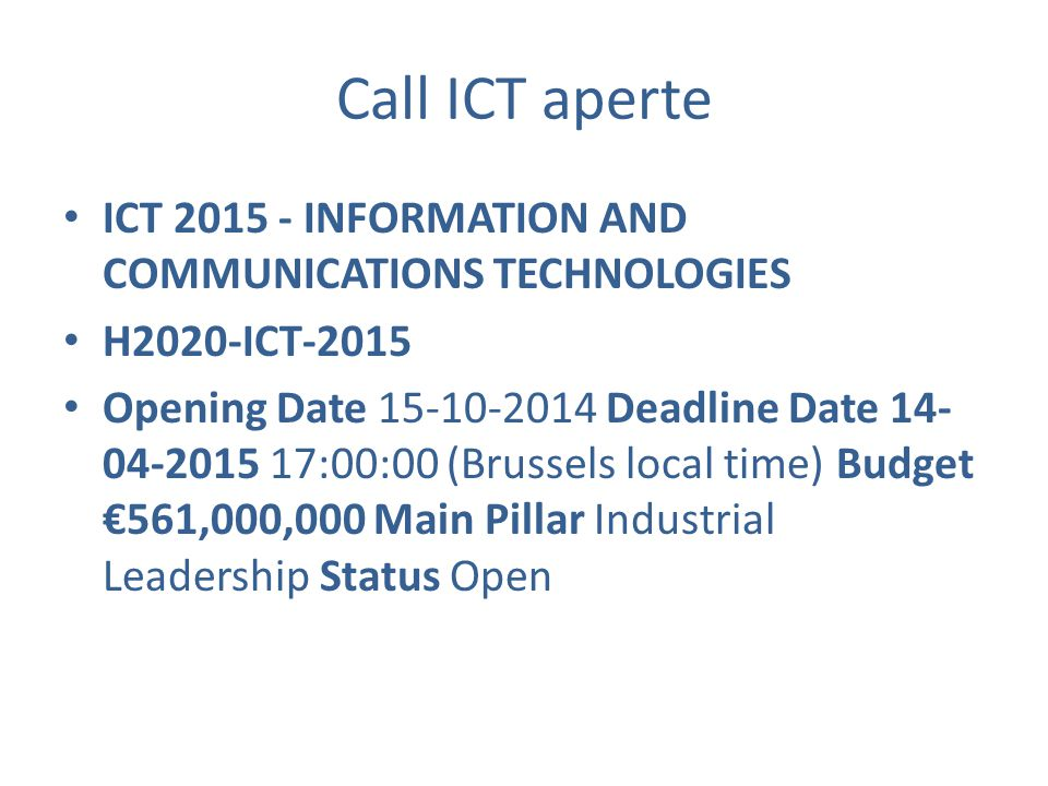 Call ICT aperte ICT 2015 - INFORMATION AND COMMUNICATIONS TECHNOLOGIES H2020-ICT-2015 Opening Date 15-10-2014 Deadline Date 14- 04-2015 17:00:00 (Brussels local time) Budget €561,000,000 Main Pillar Industrial Leadership Status Open