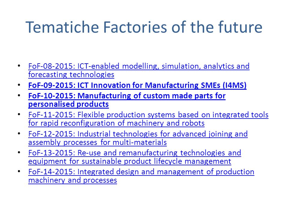 Tematiche Factories of the future FoF-08-2015: ICT-enabled modelling, simulation, analytics and forecasting technologies FoF-08-2015: ICT-enabled modelling, simulation, analytics and forecasting technologies FoF-09-2015: ICT Innovation for Manufacturing SMEs (I4MS) FoF-10-2015: Manufacturing of custom made parts for personalised products FoF-10-2015: Manufacturing of custom made parts for personalised products FoF-11-2015: Flexible production systems based on integrated tools for rapid reconfiguration of machinery and robots FoF-11-2015: Flexible production systems based on integrated tools for rapid reconfiguration of machinery and robots FoF-12-2015: Industrial technologies for advanced joining and assembly processes for multi-materials FoF-12-2015: Industrial technologies for advanced joining and assembly processes for multi-materials FoF-13-2015: Re-use and remanufacturing technologies and equipment for sustainable product lifecycle management FoF-13-2015: Re-use and remanufacturing technologies and equipment for sustainable product lifecycle management FoF-14-2015: Integrated design and management of production machinery and processes FoF-14-2015: Integrated design and management of production machinery and processes