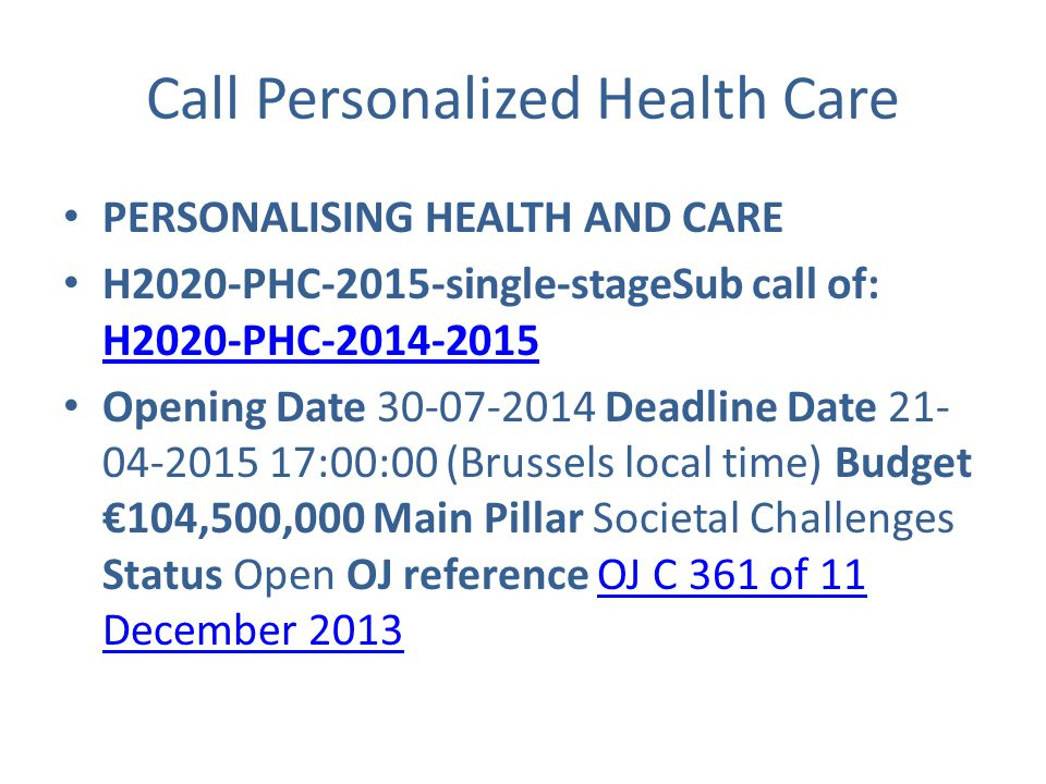 Call Personalized Health Care PERSONALISING HEALTH AND CARE H2020-PHC-2015-single-stageSub call of: H2020-PHC-2014-2015 H2020-PHC-2014-2015 Opening Date 30-07-2014 Deadline Date 21- 04-2015 17:00:00 (Brussels local time) Budget €104,500,000 Main Pillar Societal Challenges Status Open OJ reference OJ C 361 of 11 December 2013OJ C 361 of 11 December 2013