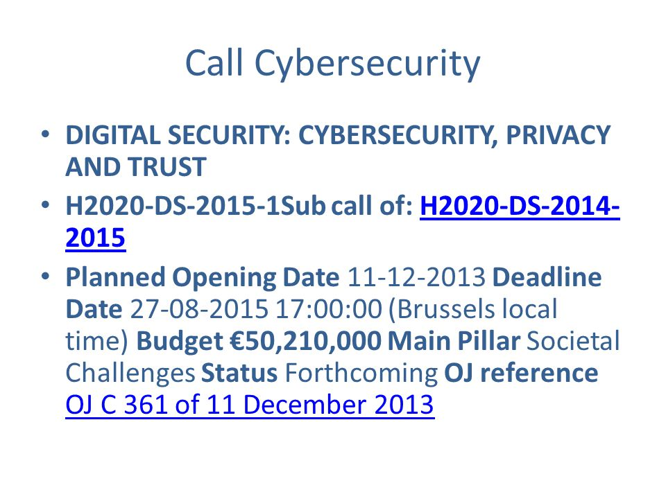 Call Cybersecurity DIGITAL SECURITY: CYBERSECURITY, PRIVACY AND TRUST H2020-DS-2015-1Sub call of: H2020-DS-2014- 2015H2020-DS-2014- 2015 Planned Opening Date 11-12-2013 Deadline Date 27-08-2015 17:00:00 (Brussels local time) Budget €50,210,000 Main Pillar Societal Challenges Status Forthcoming OJ reference OJ C 361 of 11 December 2013 OJ C 361 of 11 December 2013