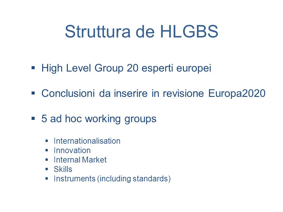Struttura de HLGBS  High Level Group 20 esperti europei  Conclusioni da inserire in revisione Europa2020  5 ad hoc working groups  Internationalisation  Innovation  Internal Market  Skills  Instruments (including standards)