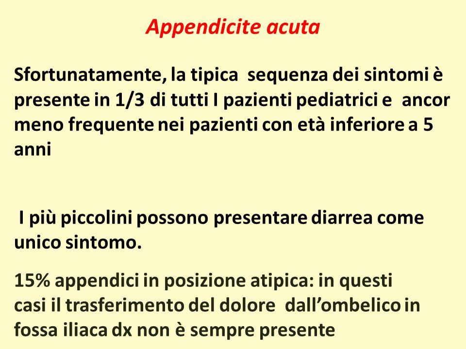 Appendicite acuta Sfortunatamente, la tipica sequenza dei sintomi è presente in 1/3 di tutti I pazienti pediatrici e ancor meno frequente nei pazienti con età inferiore a 5 anni I più piccolini possono presentare diarrea come unico sintomo.