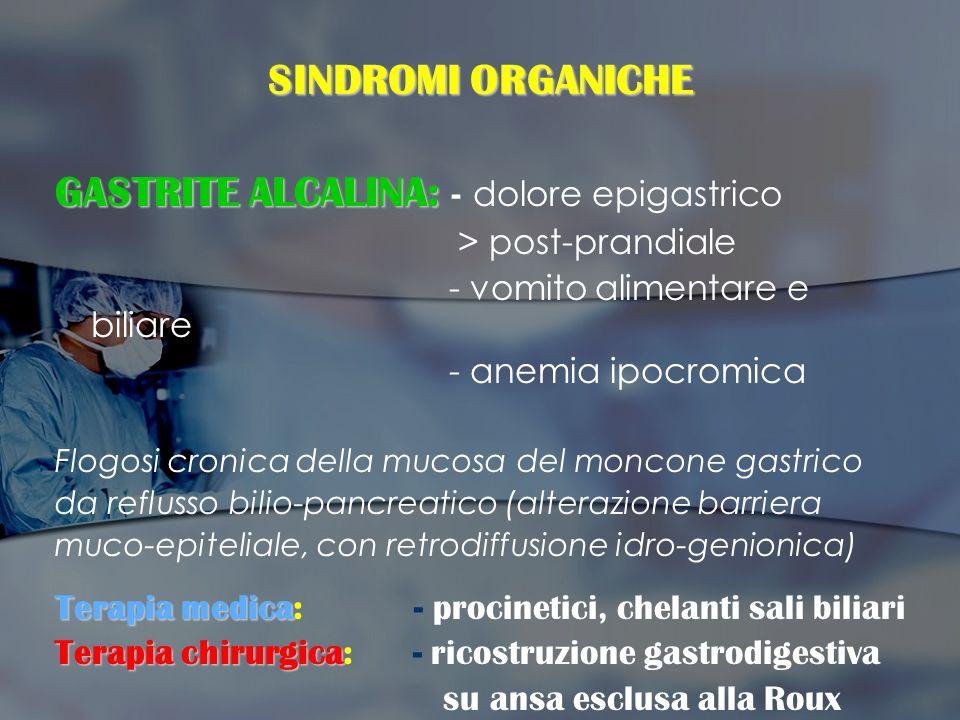 SINDROMI ORGANICHE GASTRITE ALCALINA: GASTRITE ALCALINA: - dolore epigastrico > post-prandiale - vomito alimentare e biliare - anemia ipocromica Flogo