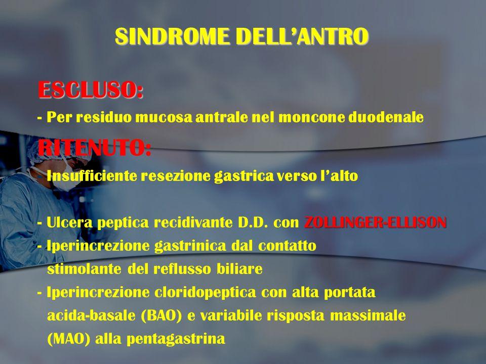 SINDROME DELL'ANTRO ESCLUSO: - Per residuo mucosa antrale nel moncone duodenale RITENUTO: - Insufficiente resezione gastrica verso l'alto ZOLLINGER-EL
