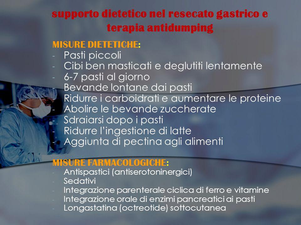 supporto dietetico nel resecato gastrico e terapia antidumping MISURE DIETETICHE: - - Pasti piccoli - - Cibi ben masticati e deglutiti lentamente - -