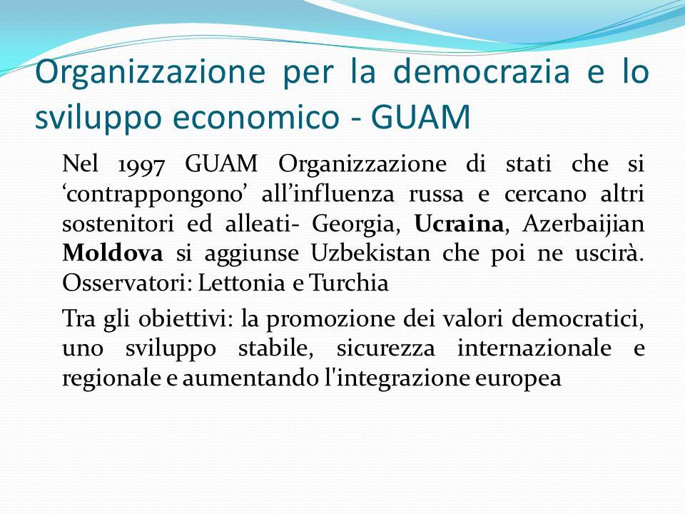 Organizzazione per la democrazia e lo sviluppo economico - GUAM Nel 1997 GUAM Organizzazione di stati che si 'contrappongono' all'influenza russa e cercano altri sostenitori ed alleati- Georgia, Ucraina, Azerbaijian Moldova si aggiunse Uzbekistan che poi ne uscirà.