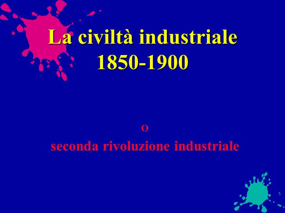 La civiltà industriale 1850-1900 O seconda rivoluzione industriale