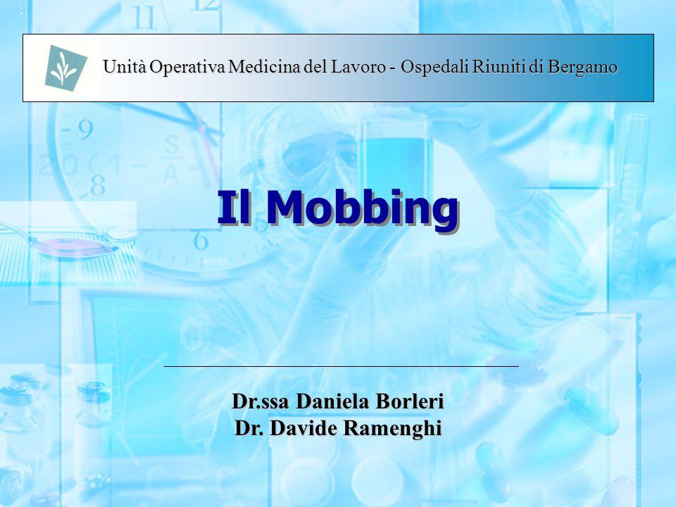 Il Mobbing Dr.ssa Daniela Borleri Dr. Davide Ramenghi Unità Operativa Medicina del Lavoro - Ospedali Riuniti di Bergamo