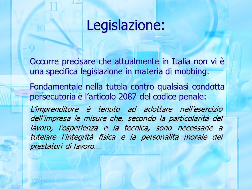 Legislazione: Occorre precisare che attualmente in Italia non vi è una specifica legislazione in materia di mobbing. Fondamentale nella tutela contro