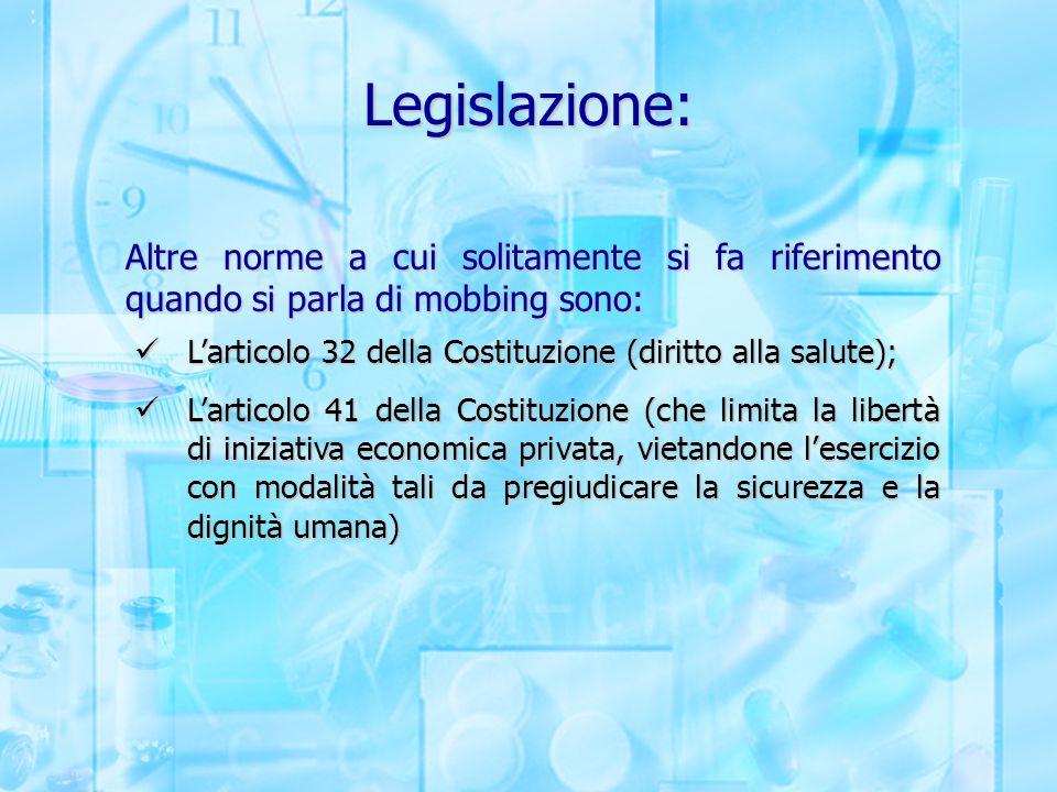Legislazione: Altre norme a cui solitamente si fa riferimento quando si parla di mobbing sono: L'articolo 32 della Costituzione (diritto alla salute);