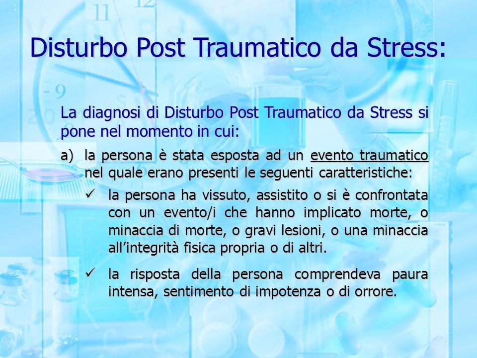 Disturbo Post Traumatico da Stress: La diagnosi di Disturbo Post Traumatico da Stress si pone nel momento in cui: a)la persona è stata esposta ad un e