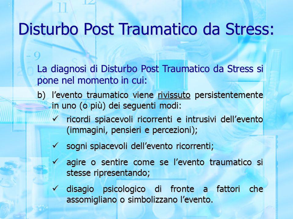 Disturbo Post Traumatico da Stress: La diagnosi di Disturbo Post Traumatico da Stress si pone nel momento in cui: b)l'evento traumatico viene rivissut