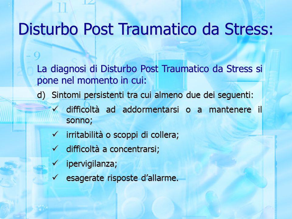 Disturbo Post Traumatico da Stress: La diagnosi di Disturbo Post Traumatico da Stress si pone nel momento in cui: d)Sintomi persistenti tra cui almeno
