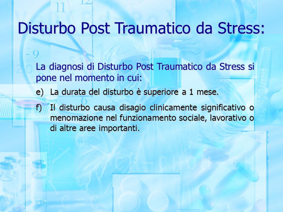 Disturbo Post Traumatico da Stress: La diagnosi di Disturbo Post Traumatico da Stress si pone nel momento in cui: e)La durata del disturbo è superiore