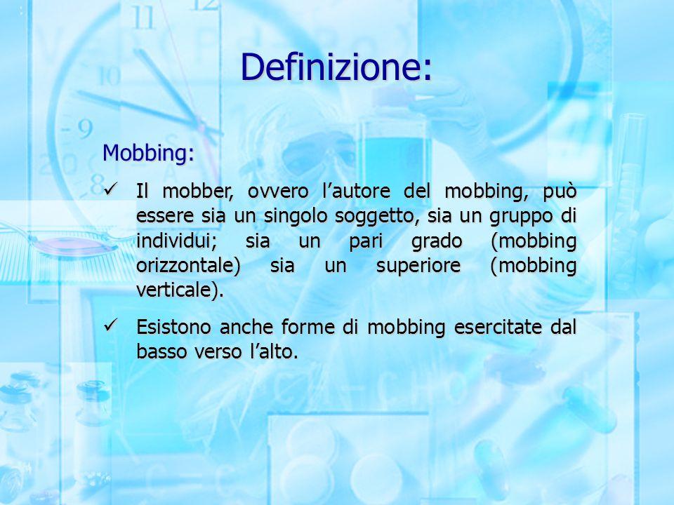 Definizione: Mobbing: Il mobber, ovvero l'autore del mobbing, può essere sia un singolo soggetto, sia un gruppo di individui; sia un pari grado (mobbi