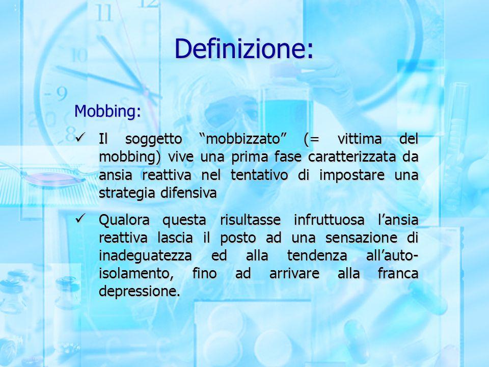 """Definizione: Mobbing: Il soggetto """"mobbizzato"""" (= vittima del mobbing) vive una prima fase caratterizzata da ansia reattiva nel tentativo di impostare"""