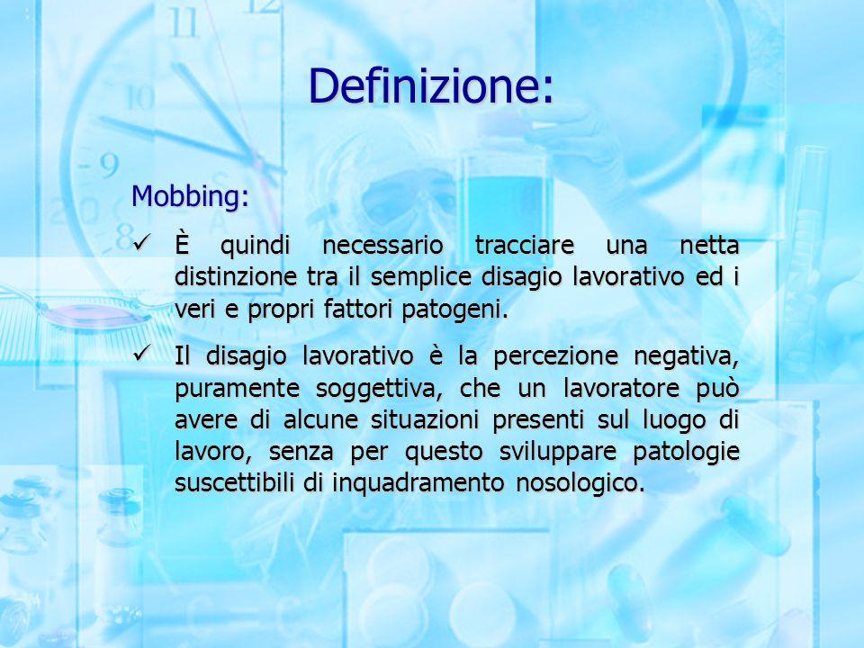Definizione: Mobbing: È quindi necessario tracciare una netta distinzione tra il semplice disagio lavorativo ed i veri e propri fattori patogeni. È qu